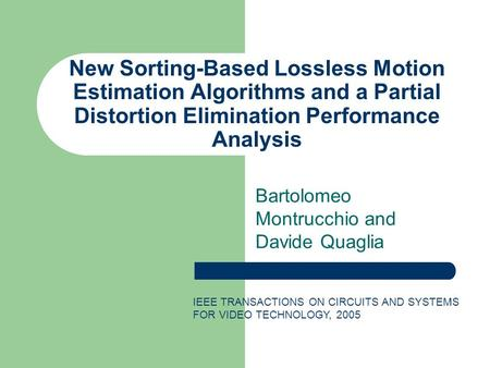 New Sorting-Based Lossless Motion Estimation Algorithms and a Partial Distortion Elimination Performance Analysis Bartolomeo Montrucchio and Davide Quaglia.