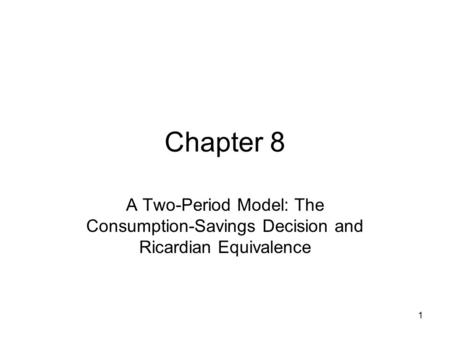 Chapter 8 A Two-Period Model: The Consumption-Savings Decision and Ricardian Equivalence.