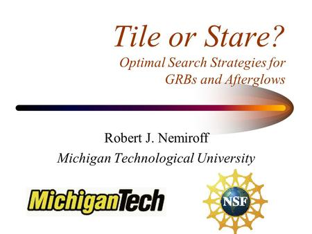 Tile or Stare? Optimal Search Strategies for GRBs and Afterglows Robert J. Nemiroff Michigan Technological University.