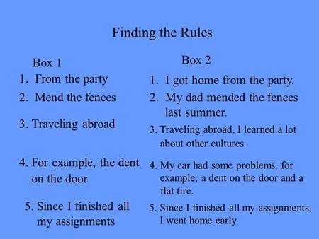 Finding the Rules 1.From the party Box 1 3. Traveling abroad 4. For example, the dent on the door 5. Since I finished all my assignments 2. Mend the fences.