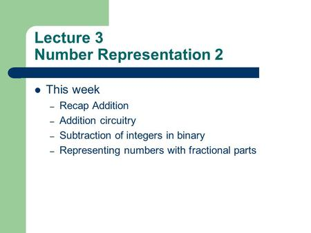 Lecture 3 Number Representation 2 This week – Recap Addition – Addition circuitry – Subtraction of integers in binary – Representing numbers with fractional.