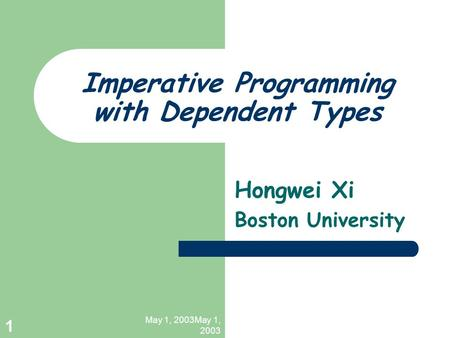 May 1, 2003May 1, 2003 1 Imperative Programming with Dependent Types Hongwei Xi Boston University.
