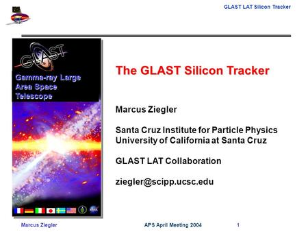 GLAST LAT Silicon Tracker Marcus ZieglerAPS April Meeting 2004 1 The GLAST Silicon Tracker Marcus Ziegler Santa Cruz Institute for Particle Physics University.