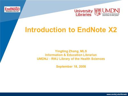 Www.umdnj.edu/librweb Introduction to EndNote X2 Yingting Zhang, MLS Information & Education Librarian UMDNJ - RWJ Library of the Health Sciences September.