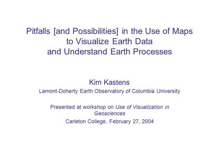 Pitfalls [and Possibilities] in the Use of Maps to Visualize Earth Data and Understand Earth Processes Kim Kastens Lamont-Doherty Earth Observatory of.