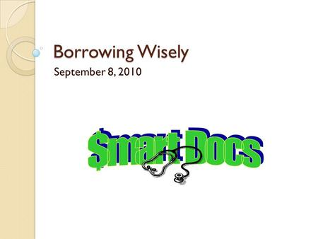 Borrowing Wisely September 8, 2010. Borrow Nothing At All Consider a Service Commitment ◦ Military Options ◦ National Health Service Corp ◦ Loan Repayment/Forgiveness.