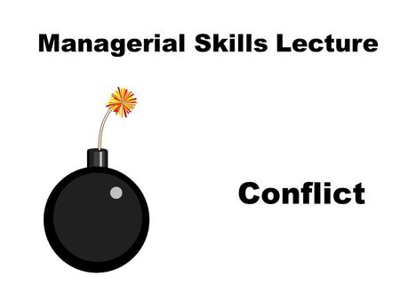 Managerial Skills Lecture Conflict. Learning Objectives Assess Sources of a Conflict. Modify Your Conflict Management Style Appropriately. Understand.