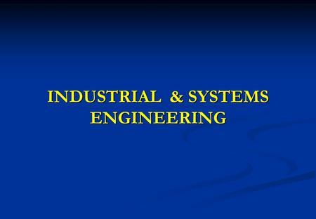 INDUSTRIAL & SYSTEMS ENGINEERING. 2 Industrial & Systems Engineering Design of systems – principal activity that distinguishes engineers from other professionals.