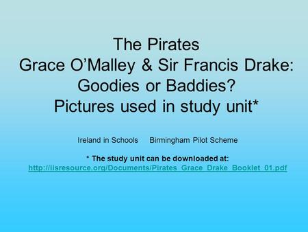 The Pirates Grace O'Malley & Sir Francis Drake: Goodies or Baddies? Pictures used in study unit* Ireland in Schools Birmingham Pilot Scheme * The study.