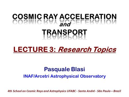 Pasquale Blasi INAF/Arcetri Astrophysical Observatory 4th School on Cosmic Rays and Astrophysics UFABC - Santo André - São Paulo – Brazil.