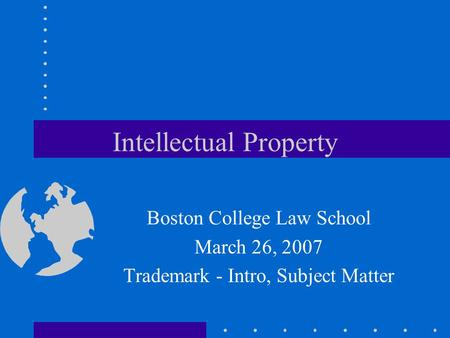 Intellectual Property Boston College Law School March 26, 2007 Trademark - Intro, Subject Matter.