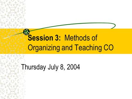 Session 3: Methods of Organizing and Teaching CO Thursday July 8, 2004.