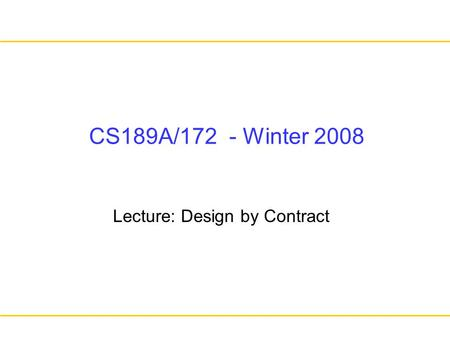 CS189A/172 - Winter 2008 Lecture: Design by Contract.