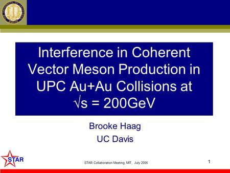 STAR Collaboration Meeting, MIT, July 2006 1 Interference in Coherent Vector Meson Production in UPC Au+Au Collisions at √s = 200GeV Brooke Haag UC Davis.