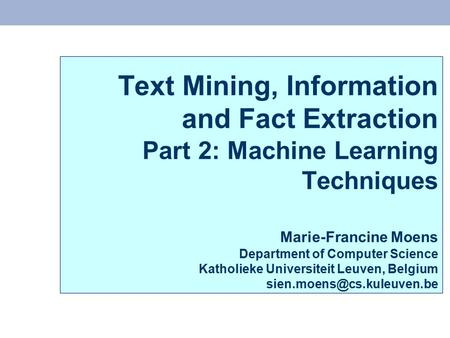 Text Mining, Information and Fact Extraction Part 2: Machine Learning Techniques Marie-Francine Moens Department of Computer Science Katholieke Universiteit.
