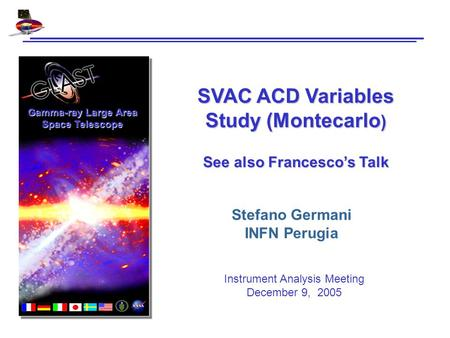 Gamma-ray Large Area Space Telescope SVAC ACD Variables Study (Montecarlo ) See also Francesco's Talk Stefano Germani INFN Perugia Instrument Analysis.