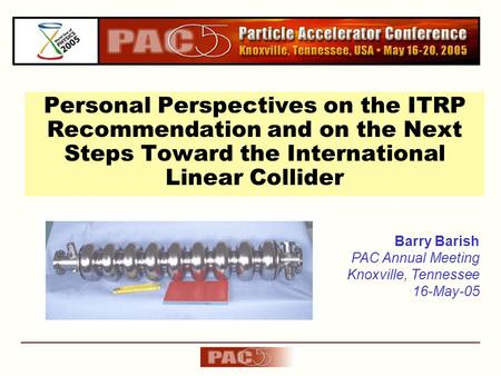 Personal Perspectives on the ITRP Recommendation and on the Next Steps Toward the International Linear Collider Barry Barish PAC Annual Meeting Knoxville,