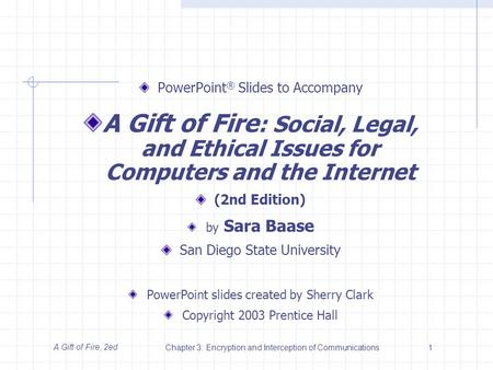A Gift of Fire, 2edChapter 3: Encryption and Interception of Communications1 PowerPoint ® Slides to Accompany A Gift of Fire : Social, Legal, and Ethical.
