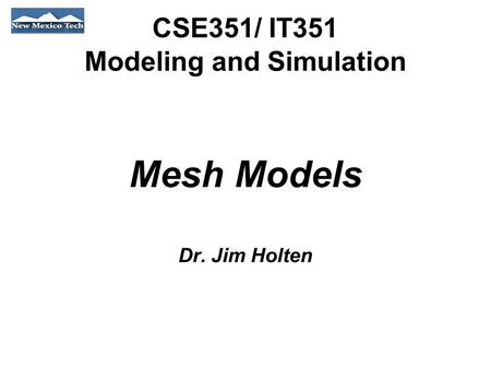 CSE351/ IT351 Modeling and Simulation Mesh Models Dr. Jim Holten.