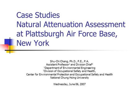 Case Studies Natural Attenuation Assessment at Plattsburgh Air Force Base, New York Shu-Chi Chang, Ph.D., P.E., P.A. Assistant Professor 1 and Division.