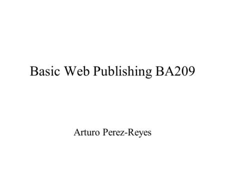 Basic Web Publishing BA209 Arturo Perez-Reyes. Web is a communication protocol The Internet is A net of nets That use the TCP/IP protocol To publish on.