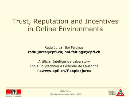 Radu Jurca DIP internal workshop, EPFL, 2005 Trust, Reputation and Incentives in Online Environments Radu Jurca, Boi Faltings