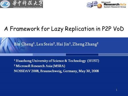 1 A Framework for Lazy Replication in P2P VoD Bin Cheng 1, Lex Stein 2, Hai Jin 1, Zheng Zhang 2 1 Huazhong University of Science & Technology (HUST) 2.
