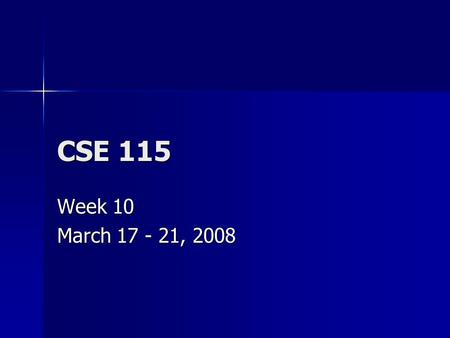 CSE 115 Week 10 March 17 - 21, 2008. Announcements March 21 – Lab 7 Q & A in lecture March 21 – Lab 7 Q & A in lecture March 26 – Exam 7 March 26 – Exam.