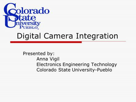 Digital Camera Integration Presented by: Anna Vigil Electronics Engineering Technology Colorado State University-Pueblo.