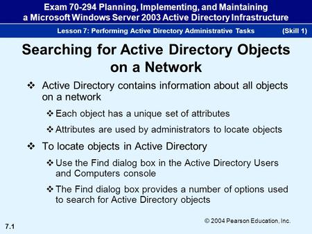 7.1 © 2004 Pearson Education, Inc. Exam 70-294 Planning, Implementing, and Maintaining a Microsoft Windows Server 2003 Active Directory Infrastructure.