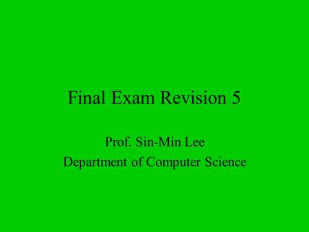 Final Exam Revision 5 Prof. Sin-Min Lee Department of Computer Science.