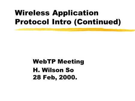 Wireless Application Protocol Intro (Continued) WebTP Meeting H. Wilson So 28 Feb, 2000.