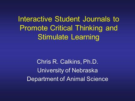 Interactive Student Journals to Promote Critical Thinking and Stimulate Learning Chris R. Calkins, Ph.D. University of Nebraska Department of Animal Science.