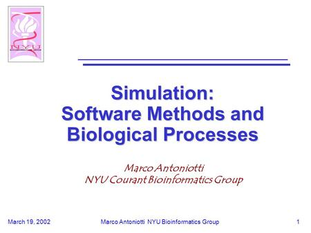 March 19, 2002Marco Antoniotti NYU Bioinformatics Group1 Simulation: Software Methods and Biological Processes Marco Antoniotti NYU Courant Bioinformatics.