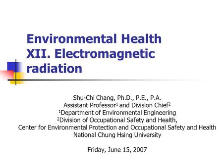 Environmental Health XII. Electromagnetic radiation Shu-Chi Chang, Ph.D., P.E., P.A. Assistant Professor 1 and Division Chief 2 1 Department of Environmental.
