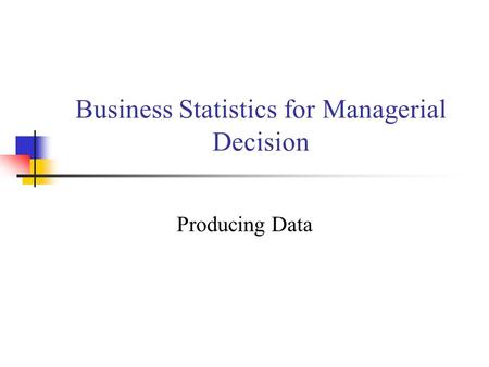 Business Statistics for Managerial Decision Producing Data.