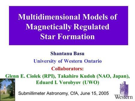 Multidimensional Models of Magnetically Regulated Star Formation Shantanu Basu University of Western Ontario Collaborators: Glenn E. Ciolek (RPI), Takahiro.