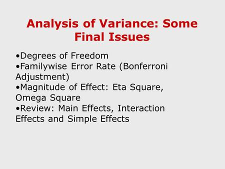Analysis of Variance: Some Final Issues Degrees of Freedom Familywise Error Rate (Bonferroni Adjustment) Magnitude of Effect: Eta Square, Omega Square.