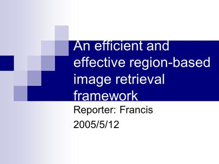 An efficient and effective region-based image retrieval framework Reporter: Francis 2005/5/12.