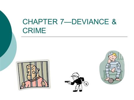 CHAPTER 7—DEVIANCE & CRIME. WHAT IS DEVIANCE???  Can be: Criminal OR Unethical Immoral Peculiar Not just atypical or uncommon—AMISH  Definition—based.