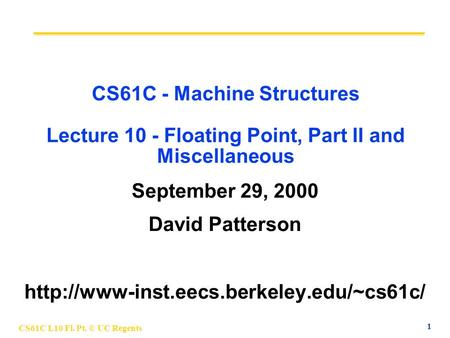 1 CS61C L10 Fl. Pt. © UC Regents CS61C - Machine Structures Lecture 10 - Floating Point, Part II and Miscellaneous September 29, 2000 David Patterson