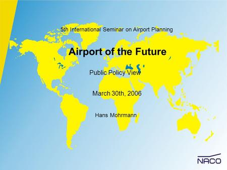 Airport of the Future Public Policy View Hans Mohrmann March 30th, 2006 5th International Seminar on Airport Planning.