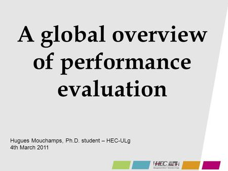 A global overview of performance evaluation Hugues Mouchamps, Ph.D. student – HEC-ULg 4th March 2011.