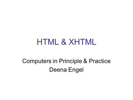 HTML & XHTML Computers in Principle & Practice Deena Engel.