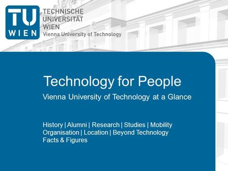 Technology for People Vienna University of Technology at a Glance History | Alumni | Research | Studies | Mobility Organisation | Location | Beyond Technology.
