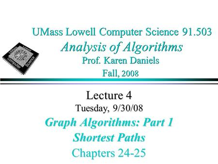 UMass Lowell Computer Science 91.503 Analysis of Algorithms Prof. Karen Daniels Fall, 2008 Lecture 4 Tuesday, 9/30/08 Graph Algorithms: Part 1 Shortest.