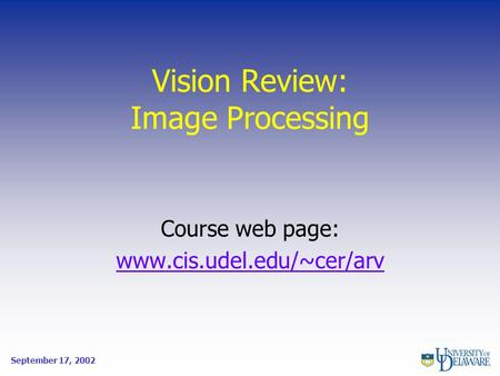 Vision Review: <strong>Image</strong> <strong>Processing</strong> Course web page: www.cis.udel.edu/~cer/arv September 17, 2002.