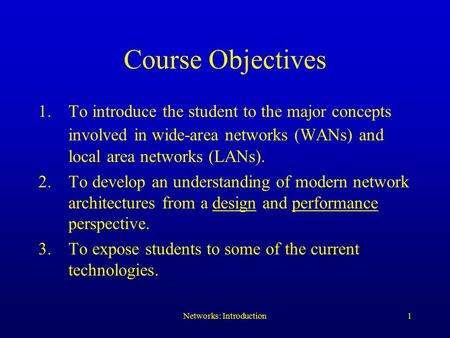 Networks: Introduction1 Course Objectives 1.To introduce the student to the major concepts involved in wide-area networks (WANs) and local area networks.