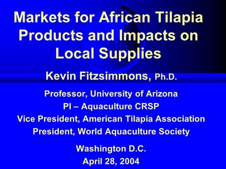 Markets for African Tilapia Products and Impacts on Local Supplies Kevin Fitzsimmons, Ph.D. Professor, University of Arizona PI – Aquaculture CRSP Vice.