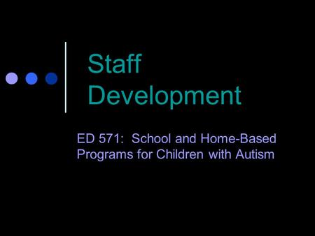 Staff Development ED 571: School and Home-Based Programs for Children with Autism.